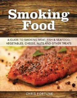 Smoking Food: A Guide to Smoking Meat, Fish & Seafood, Vegetables, Cheese, Nuts, and Other Treats (Paperback)