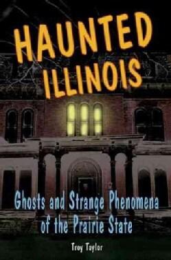 Haunted Illinois: Ghosts and Strange Phenomena of the Prairie State (Paperback)