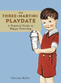 The Three-Martini Playdate: A Practical Guide to Happy Parenting (Paperback)