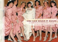 You Can Wear It Again: A Celebration of Bridesmaids' Dresses (Hardcover)