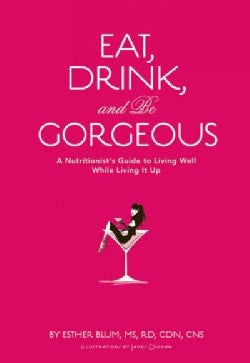Eat, Drink, and be Gorgeous: A Nutritionist's Guide to Living Well While Living It Up (Hardcover)