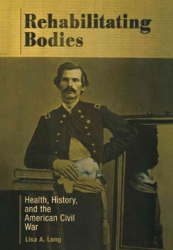 Rehabilitating Bodies: Health, History, and the American Civil War (Hardcover)