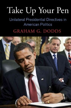 Take Up Your Pen: Unilateral Presidential Directives in American Politics (Hardcover)