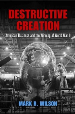 Destructive Creation: American Business and the Winning of World War II (Hardcover)