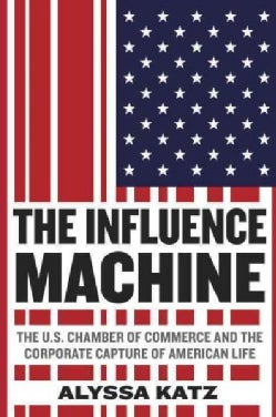 The Influence Machine: The U.S. Chamber of Commerce and the Corporate Capture of American Life (Hardcover)