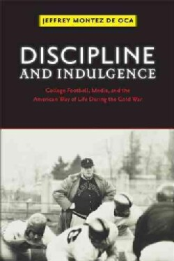 Discipline and Indulgence: College Football, Media, and the American Way of Life During the Cold War (Paperback)