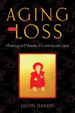 Aging and Loss: Mourning and Maturity in Contemporary Japan (Paperback)