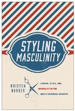 Styling Masculinity: Gender, Class, and Inequality in the Men's Grooming Industry (Hardcover)
