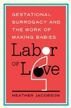 Labor of Love: Gestational Surrogacy and the Work of Making Babies (Paperback)