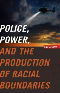 Police, Power, and the Production of Racial Boundaries (Paperback)