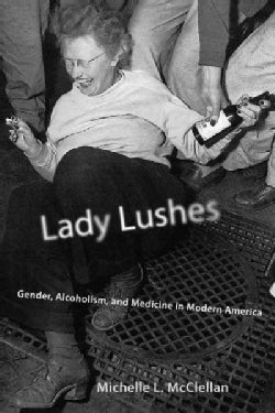 Lady Lushes: Gender, Alcoholism, and Medicine in Modern America (Hardcover)