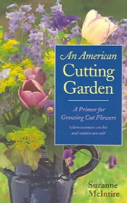 American Cutting Garden: A Primer For Growing Cut Flowers Where Summers Are Hot And Winters Are Cold (Paperback)