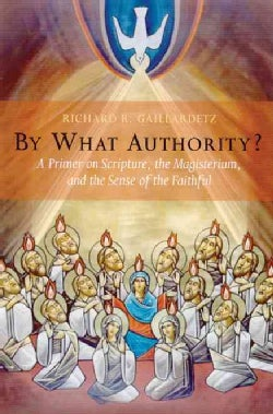 By What Authority?: A Primer on Scripture, the Magisterium, and the Sense of the Faithful (Paperback)