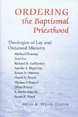 Ordering the Baptismal Priesthood: Theologies of Lay and Ordained Ministry (Paperback)