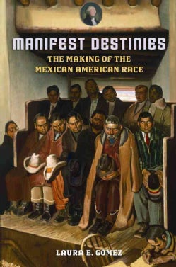 Manifest Destinies: The Making of the Mexican American Race (Paperback)