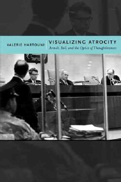 Visualizing Atrocity: Arendt, Evil, and the Optics of Thoughtlessness (Hardcover)