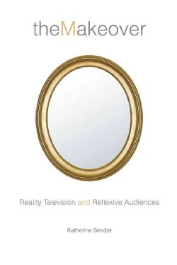 The Makeover: Reality Television and Reflexive Audiences (Paperback)