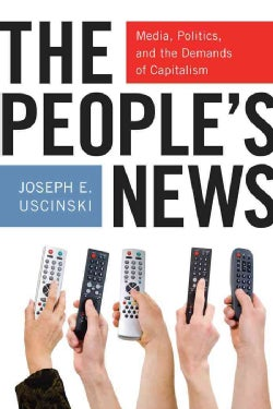 The People's News: Media, Politics, and the Demands of Capitalism (Paperback)