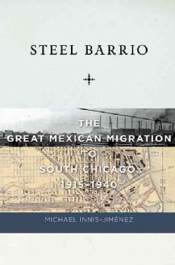 Steel Barrio: The Great Mexican Migration to South Chicago, 1915-1940 (Hardcover)