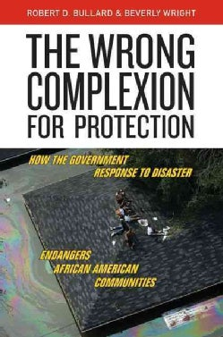 The Wrong Complexion for Protection: How the Government Response to Disaster Endangers African American Communities (Hardcover)