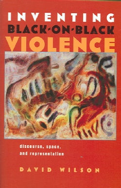 Inventing Black-on-Black Violence: Discourse, Space, And Representation (Hardcover)