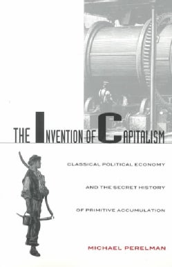 The Invention of Capitalism: Classical Political Economy and the Secret History of Primitive Accumulation (Paperback)