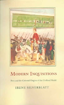 Modern Inquisitions: Peru And The Colonial Origins Of The Civilized World (Paperback)