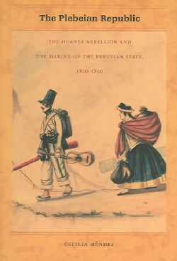The Plebeian Republic: The Huanta Rebellion And The Making Of The Peruvian State, 1820-1850 (Paperback)