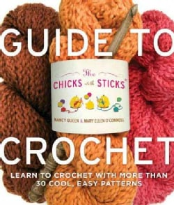 The Chicks With Sticks Guide to Crochet: Learn to Crochet in a Weekend / No Think * No Fear * No Sweat Crochet (Paperback)