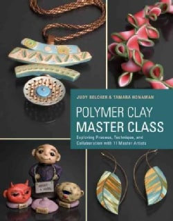 Polymer Clay Master Class: Exploring Process, Technique, and Collaboration With 11 Master Artists (Paperback)