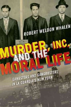 Murder, Inc., and the Moral Life: Gangsters and Gangbusters in La Guardia's New York (Hardcover)