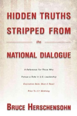 Hidden Truths Stripped from the National Dialogue: A Reference for Those Who Pursue a Role in U.s. Leadership (Hardcover)