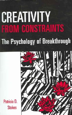 Creativity From Constraints: The Psychology Of Breakthrough (Paperback)