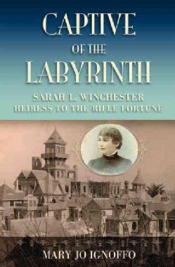 Captive of the Labyrinth: Sarah L. Winchester, Heiress to the Rifle Fortune (Paperback)