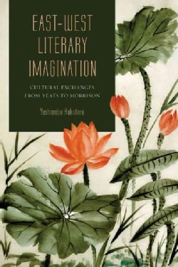 East-West Literary Imagination: Cultural Exchanges from Yeats to Morrison (Hardcover)