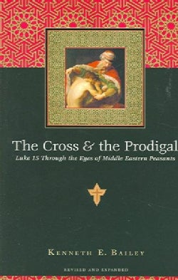 The Cross & the Prodigal: Luke 15 Through the Eyes of Middle Eastern Peasants (Paperback)
