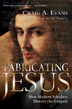 Fabricating Jesus: How Modern Scholars Distort the Gospels (Paperback)