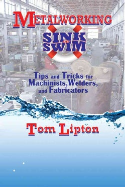 Metalworking Sink or Swim: Tips and Tricks for Machinists, Welders, and Fabricators (Paperback)