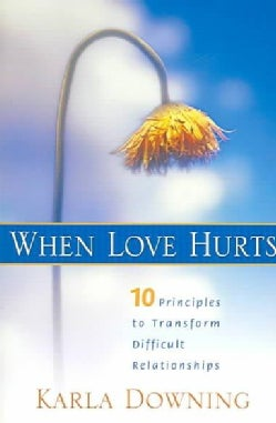 When Love Hurts: 10 Principles To Transform Difficult Relationships (Paperback)