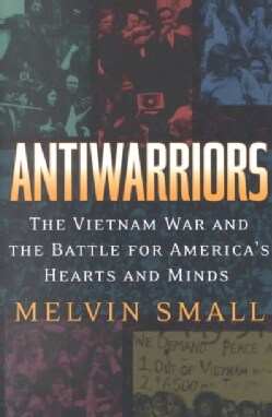 Antiwarriors: The Vietnam War and the Battle for America's Hearts and Minds (Paperback)
