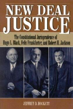 New Deal Justice: The Constitutional Jurisprudence of Hugo L. Black, Felix Frankfurter, and Robert H. Jackson (Paperback)