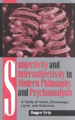 Subjectivity and Intersubjectivity in Modern Philosophy and Psychoanalysis: A Study of Sartre, Binswanger, Lacan,... (Paperback)