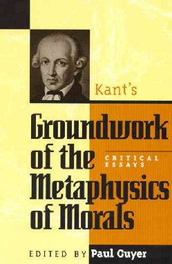 Kant's Groundwork of the Metaphysics of Morals: Critical Essays (Paperback)