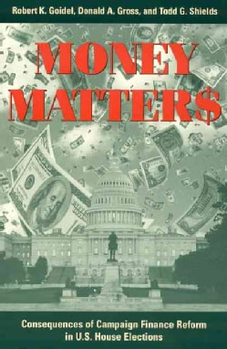Money Matters: Consequences of Campaign Finance Reform in U.S. House Elections (Hardcover)