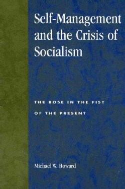 Self-Management and the Crisis of Socialism: The Rose in the Fist of the Present (Paperback)