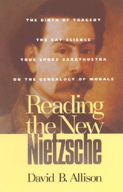 Reading the New Nietzsche: The Birth of Tragedy, the Gay Science, Thus Spoke Zarathustra, and on the Genealogy of... (Paperback)