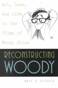 Reconstructing Woody: Art, Love, and Life in the Films of Woody Allen (Paperback)