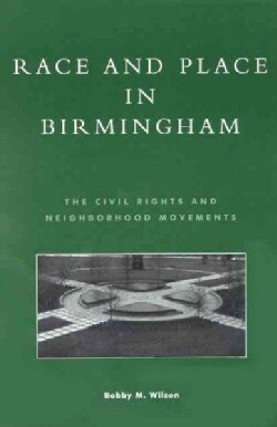 Race and Place in Birmingham: The Civil Rights and Neighborhood Movements (Paperback)