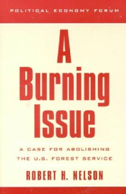 A Burning Issue: A Case for Abolishing the U.S. Forest Service (Paperback)