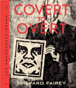 Covert to Overt: The Under/Overground Art of Shepard Fairey (Hardcover)